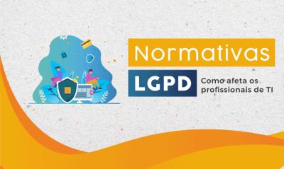 Normativas LGPD e como afetam profissionais de TI